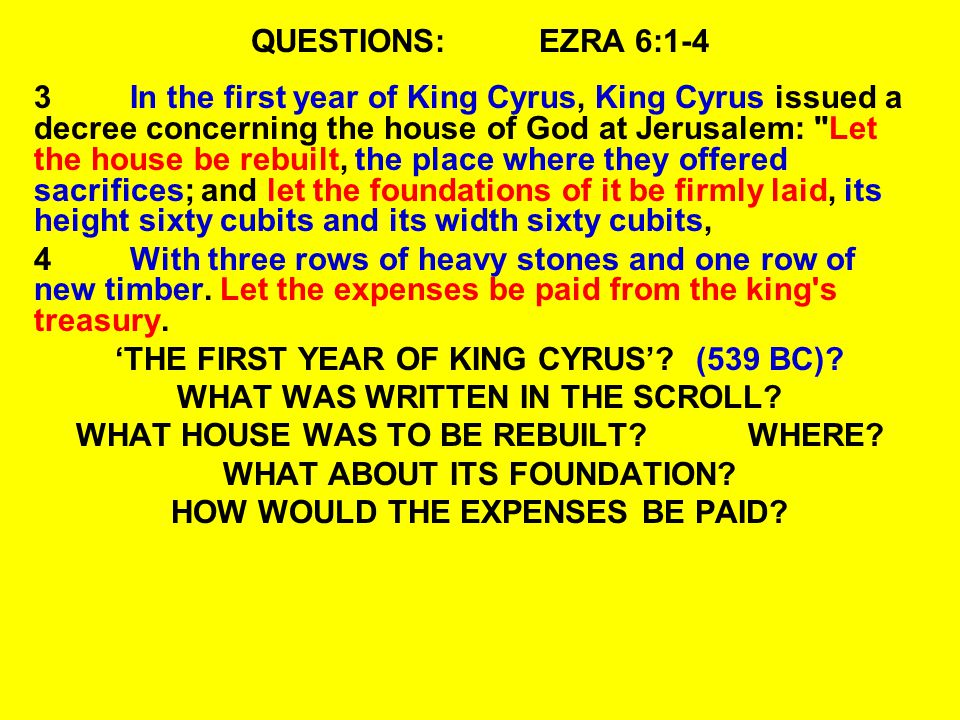 QUESTIONS:EZRA 6:1-4 3In the first year of King Cyrus, King Cyrus issued a decree concerning the house of God at Jerusalem: Let the house be rebuilt, the place where they offered sacrifices; and let the foundations of it be firmly laid, its height sixty cubits and its width sixty cubits, 4With three rows of heavy stones and one row of new timber.