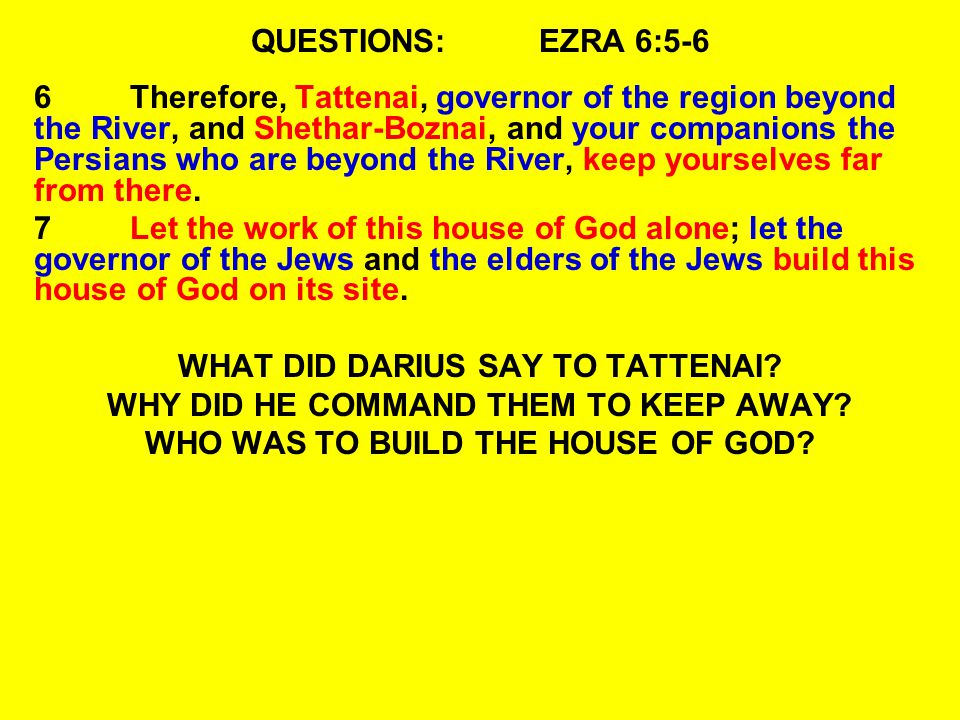QUESTIONS:EZRA 6:5-6 6Therefore, Tattenai, governor of the region beyond the River, and Shethar-Boznai, and your companions the Persians who are beyond the River, keep yourselves far from there.