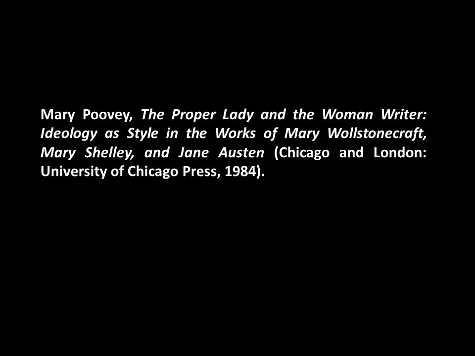 Mary Poovey, The Proper Lady and the Woman Writer: Ideology as Style in the Works of Mary Wollstonecraft, Mary Shelley, and Jane Austen (Chicago and London: University of Chicago Press, 1984).