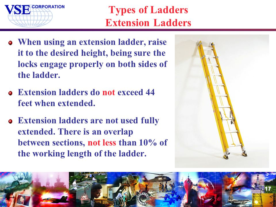 17 Types of Ladders Extension Ladders When using an extension ladder, raise it to the desired height, being sure the locks engage properly on both sid
