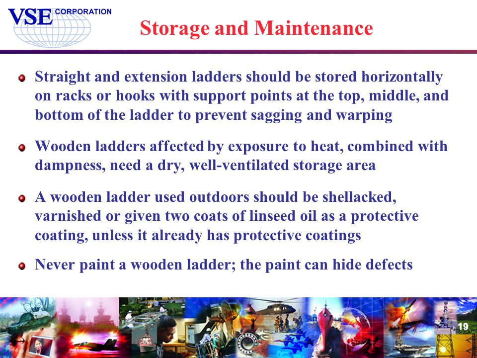 19 Storage and Maintenance Straight and extension ladders should be stored horizontally on racks or hooks with support points at the top, middle, and