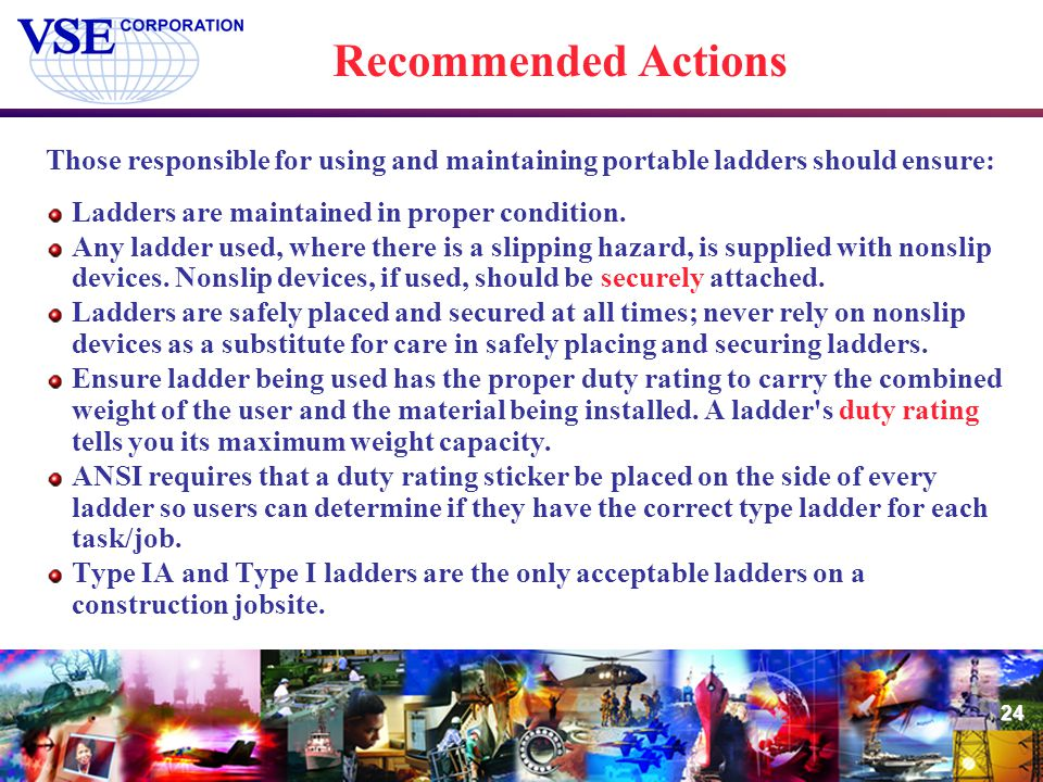 24 Recommended Actions Those responsible for using and maintaining portable ladders should ensure: Ladders are maintained in proper condition. Any lad