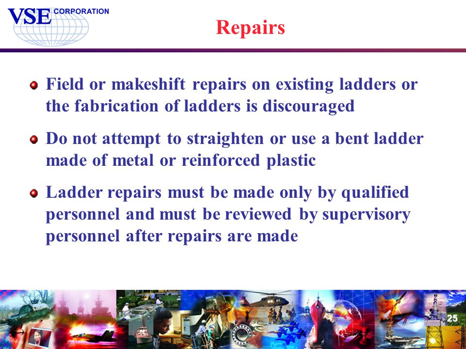25 Repairs Field or makeshift repairs on existing ladders or the fabrication of ladders is discouraged Do not attempt to straighten or use a bent ladd