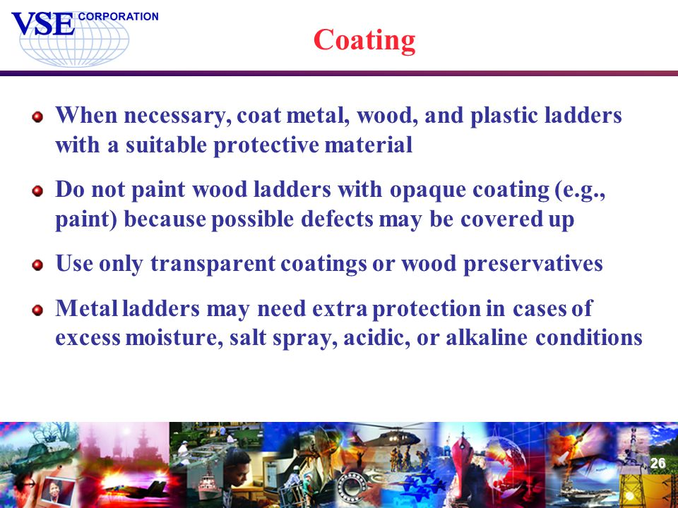 26 Coating When necessary, coat metal, wood, and plastic ladders with a suitable protective material Do not paint wood ladders with opaque coating (e.
