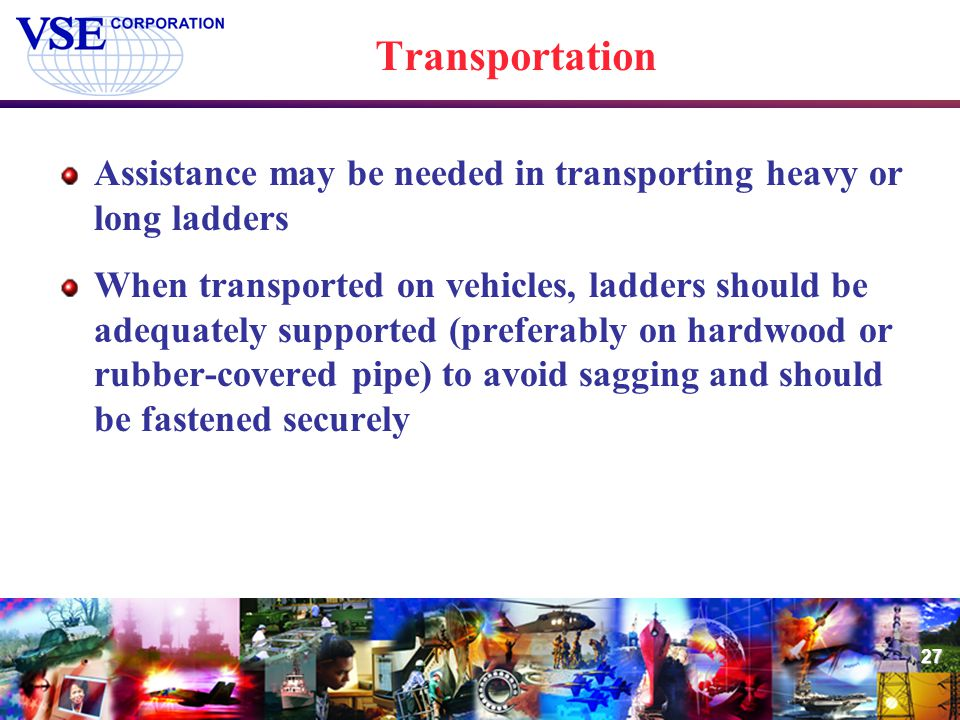 27 Transportation Assistance may be needed in transporting heavy or long ladders When transported on vehicles, ladders should be adequately supported