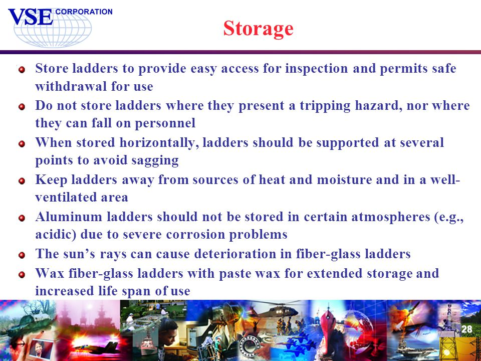 28 Storage Store ladders to provide easy access for inspection and permits safe withdrawal for use Do not store ladders where they present a tripping