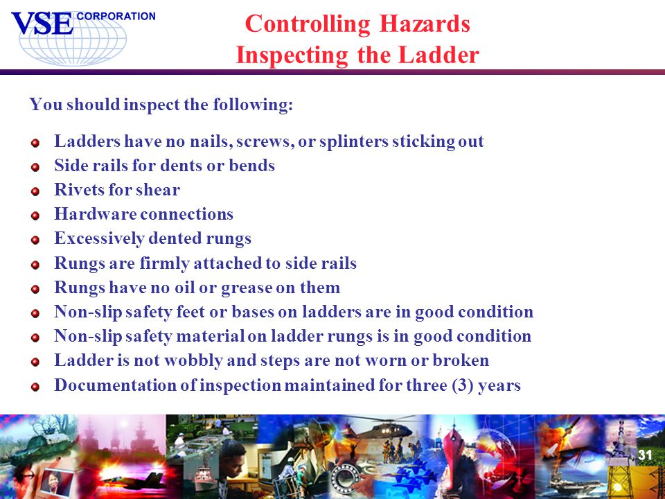 31 Controlling Hazards Inspecting the Ladder You should inspect the following: Ladders have no nails, screws, or splinters sticking out Side rails for