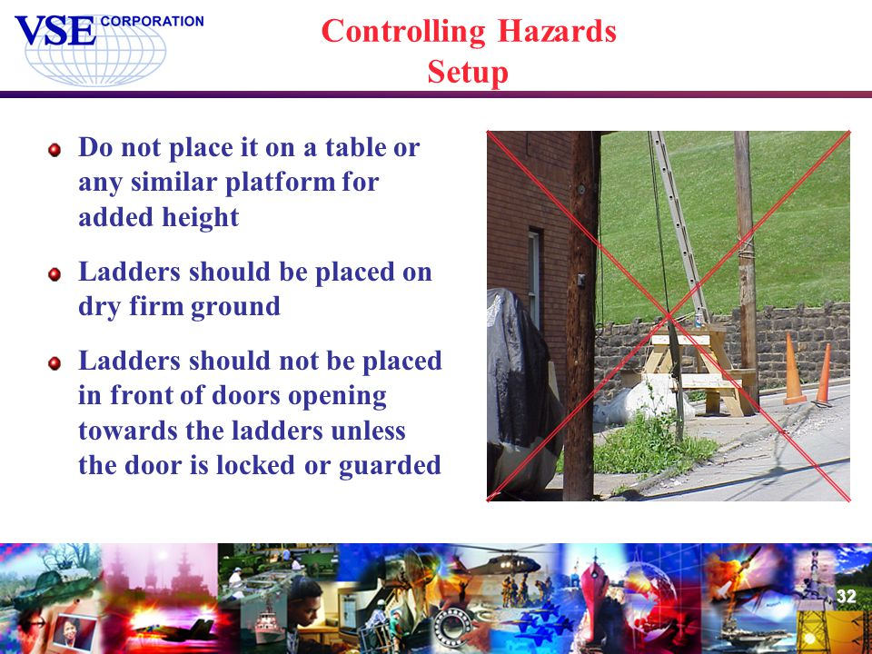32 Controlling Hazards Setup Do not place it on a table or any similar platform for added height Ladders should be placed on dry firm ground Ladders s