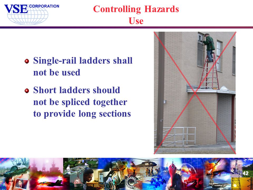 42 Controlling Hazards Use Single-rail ladders shall not be used Short ladders should not be spliced together to provide long sections