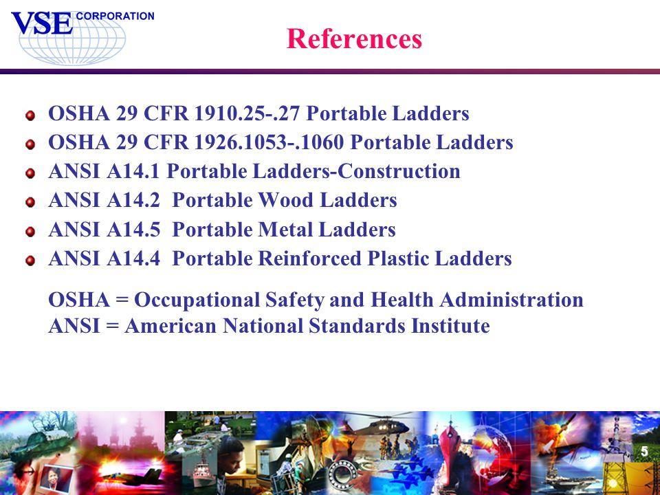 5 References OSHA 29 CFR 1910.25-.27 Portable Ladders OSHA 29 CFR 1926.1053-.1060 Portable Ladders ANSI A14.1 Portable Ladders-Construction ANSI A14.2