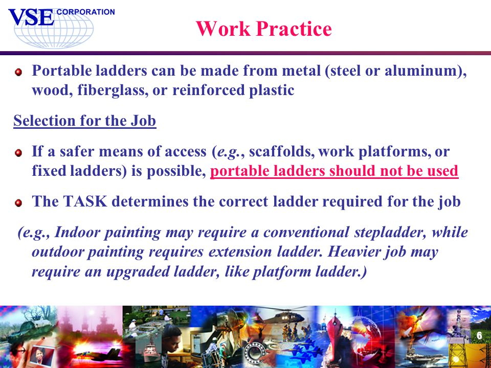 6 Work Practice Portable ladders can be made from metal (steel or aluminum), wood, fiberglass, or reinforced plastic Selection for the Job If a safer