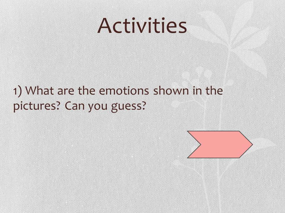 Activities 1) What are the emotions shown in the pictures? Can you guess?