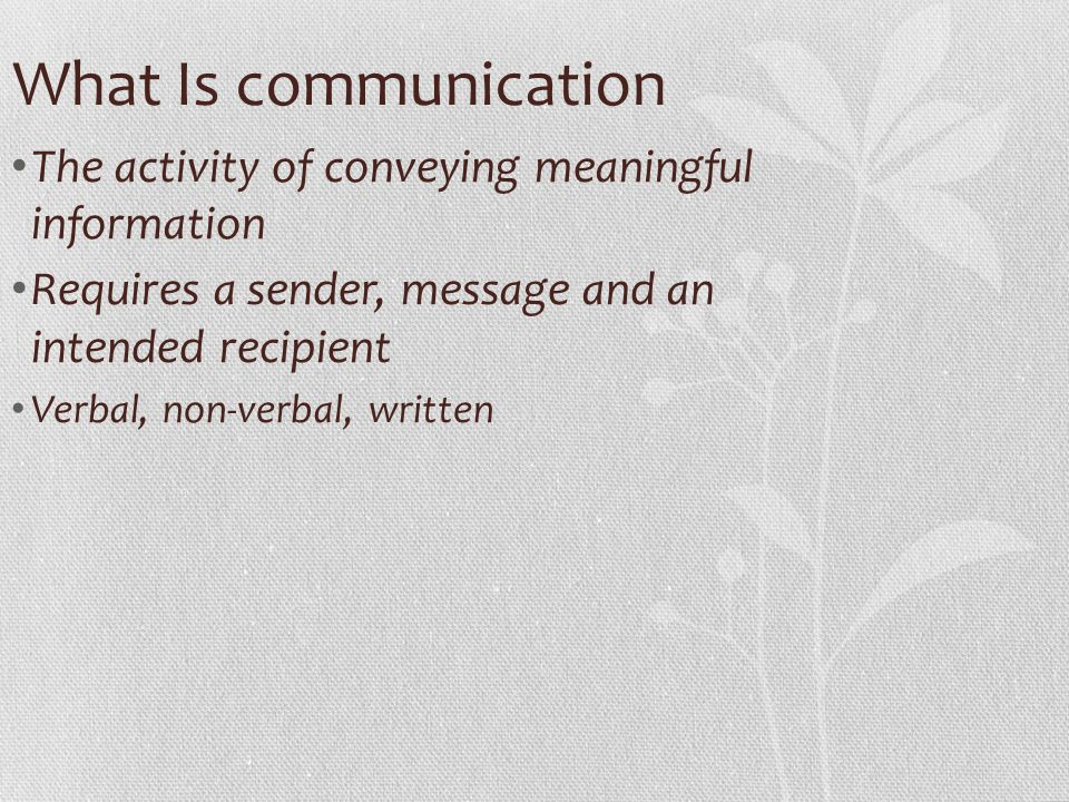 What Is communication The activity of conveying meaningful information Requires a sender, message and an intended recipient Verbal, non-verbal, writte