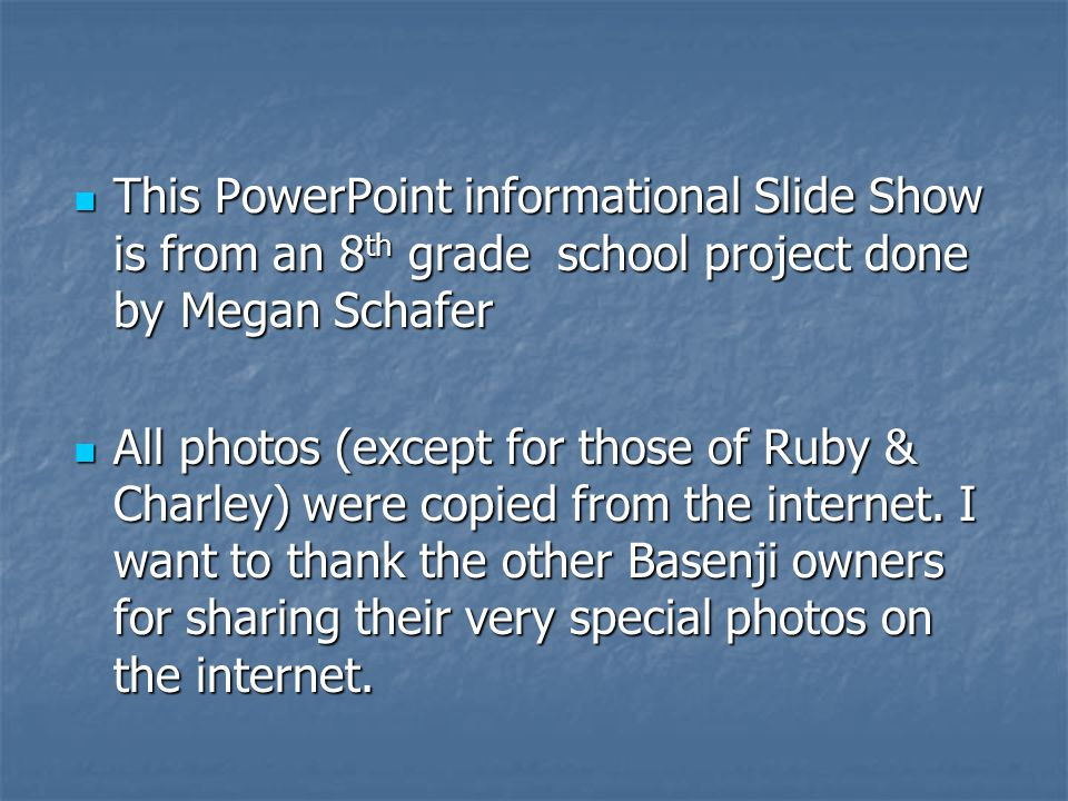 This PowerPoint informational Slide Show is from an 8 th grade school project done byMegan Schafer This PowerPoint informational Slide Show is from an 8 th grade school project done byMegan Schafer All photos (except for those of Ruby & Charley) were copied from the internet.