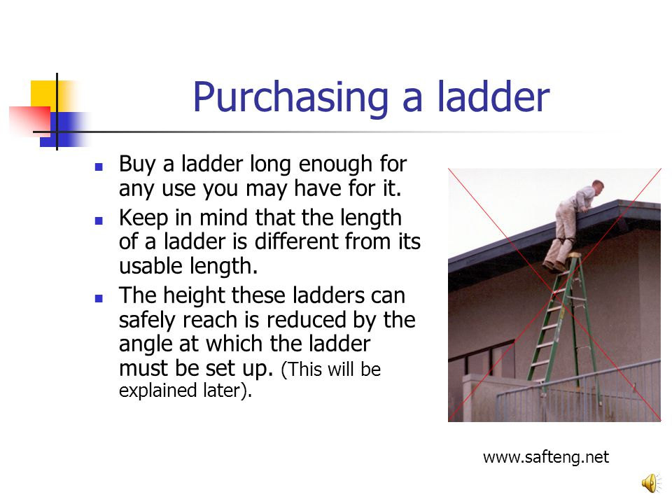 An Approved Ladder continued… Most ladders sold for household use are Type III light-duty ladders. 3-6 feet long. These are rated for a maximum load o