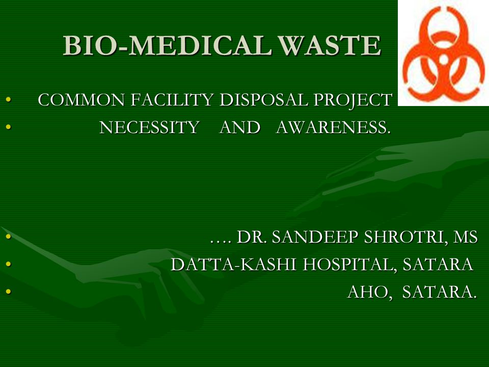 CategoryWasteContainer Disposal Method 1 Human Anatomical waste Yellow Bag Incineration 2 Animal Waste Yellow Bag Incineration 5 Cytotoxic Drugs Yellow Bag Incineration 3 Microbiology and Biotechnology Waste Red Bag Hydroclave / Autoclave 4 Sharps Waste Puncture Proof Containers Hydroclave / Autoclave 6 Soiled Waste: dressings, linen Red Bag Hydroclave / Autoclave 7 Disposables: tubing, catheters Red Bag Hydroclave / Autoclave 8 Liquid Waste - Disinfect and drain 9 Incineration Ash - Municipal Landfill 10 Chemical waste - Disinfect and drain liquids.