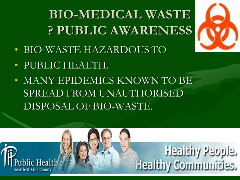 BIO-MEDICAL WASTE ? PUBLIC AWARENESS BIO-WASTE HAZARDOUS TOBIO-WASTE HAZARDOUS TO PUBLIC HEALTH.PUBLIC HEALTH. MANY EPIDEMICS KNOWN TO BE SPREAD FROM