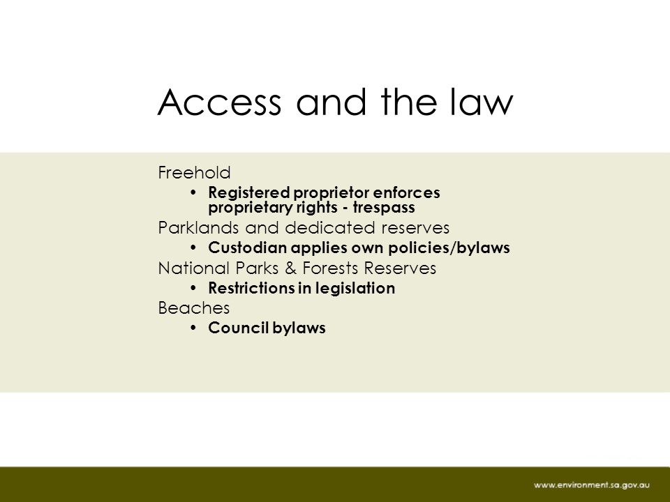 Access and the law Freehold Registered proprietor enforces proprietary rights - trespass Parklands and dedicated reserves Custodian applies own policies/bylaws National Parks & Forests Reserves Restrictions in legislation Beaches Council bylaws