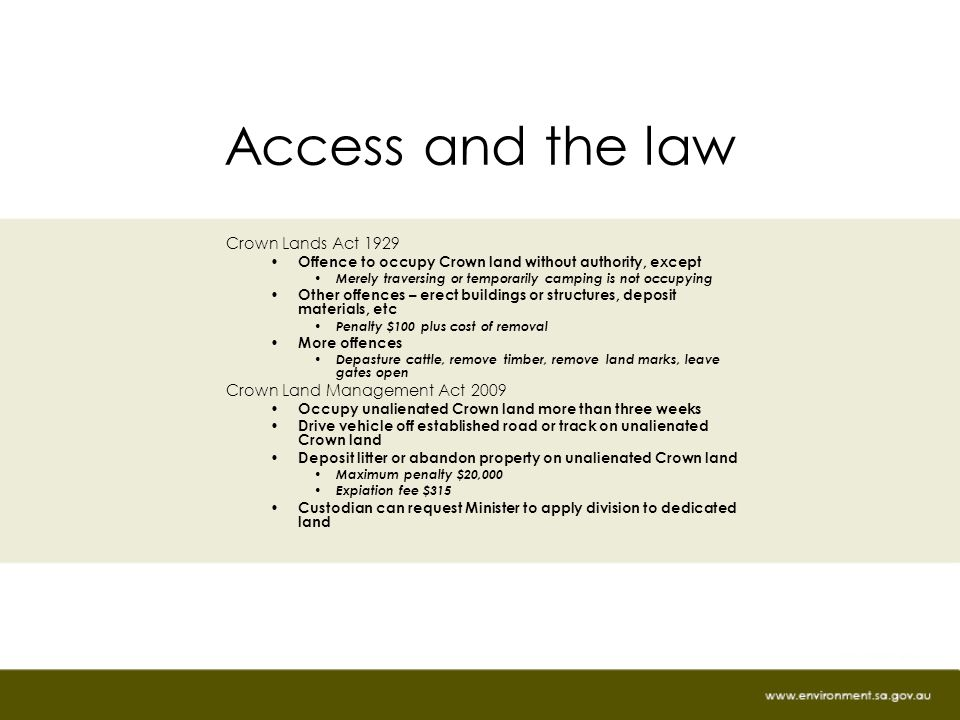 Access and the law Crown Lands Act 1929 Offence to occupy Crown land without authority, except Merely traversing or temporarily camping is not occupying Other offences – erect buildings or structures, deposit materials, etc Penalty $100 plus cost of removal More offences Depasture cattle, remove timber, remove land marks, leave gates open Crown Land Management Act 2009 Occupy unalienated Crown land more than three weeks Drive vehicle off established road or track on unalienated Crown land Deposit litter or abandon property on unalienated Crown land Maximum penalty $20,000 Expiation fee $315 Custodian can request Minister to apply division to dedicated land