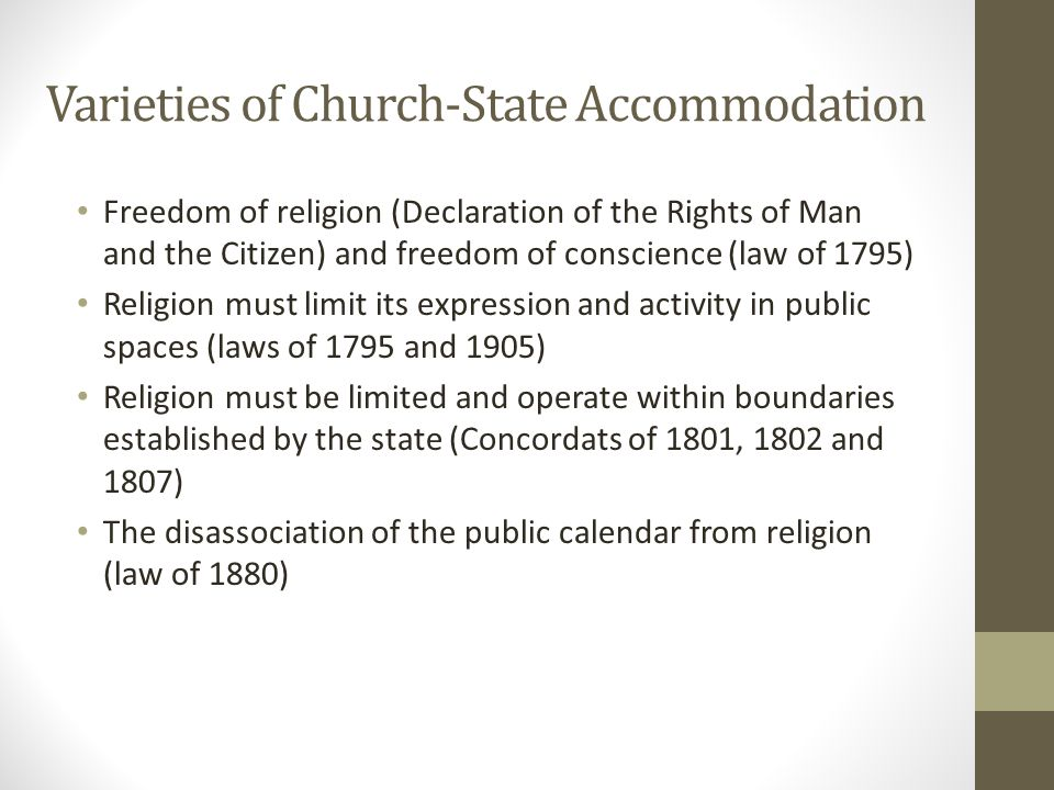 Varieties of Church-State Accommodation Freedom of religion (Declaration of the Rights of Man and the Citizen) and freedom of conscience (law of 1795) Religion must limit its expression and activity in public spaces (laws of 1795 and 1905) Religion must be limited and operate within boundaries established by the state (Concordats of 1801, 1802 and 1807) The disassociation of the public calendar from religion (law of 1880)