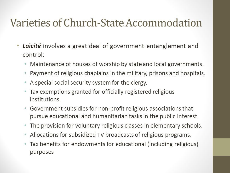 Varieties of Church-State Accommodation Laïcité involves a great deal of government entanglement and control: Maintenance of houses of worship by state and local governments.