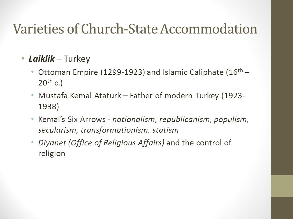 Varieties of Church-State Accommodation Laiklik – Turkey Ottoman Empire (1299-1923) and Islamic Caliphate (16 th – 20 th c.) Mustafa Kemal Ataturk – Father of modern Turkey (1923- 1938) Kemal's Six Arrows - nationalism, republicanism, populism, secularism, transformationism, statism Diyanet (Office of Religious Affairs) and the control of religion