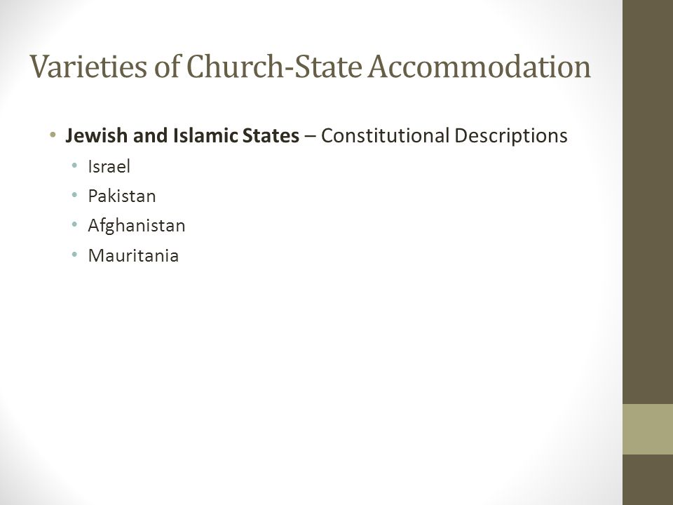 Varieties of Church-State Accommodation Jewish and Islamic States – Constitutional Descriptions Israel Pakistan Afghanistan Mauritania