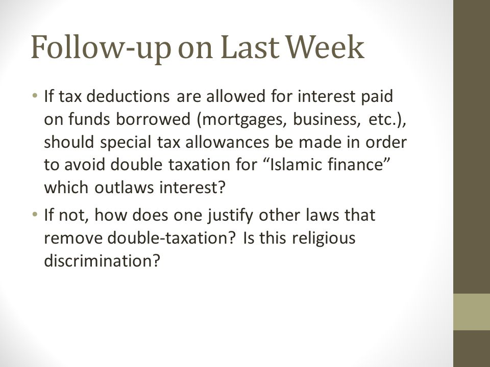 Follow-up on Last Week If tax deductions are allowed for interest paid on funds borrowed (mortgages, business, etc.), should special tax allowances be made in order to avoid double taxation for Islamic finance which outlaws interest.