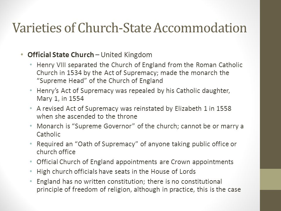 Varieties of Church-State Accommodation Official State Church – Germany Freedom of religion is guaranteed in the German constitution (German Basic Law): Article 4 – Freedom of Faith and Conscience According to the German constitution, religious instruction may be taught in state-run schools : Article 7, Section 3 Article 140 of the German constitution affirms the rights of religious groups and denominations, including Sunday and holidays recognised by the state shall remain protected by law as days of rest from work and of spiritual improvement Under the constitution, religious societies have the right to levy an 8-9% tax on its members through the state income tax revenue collection process.