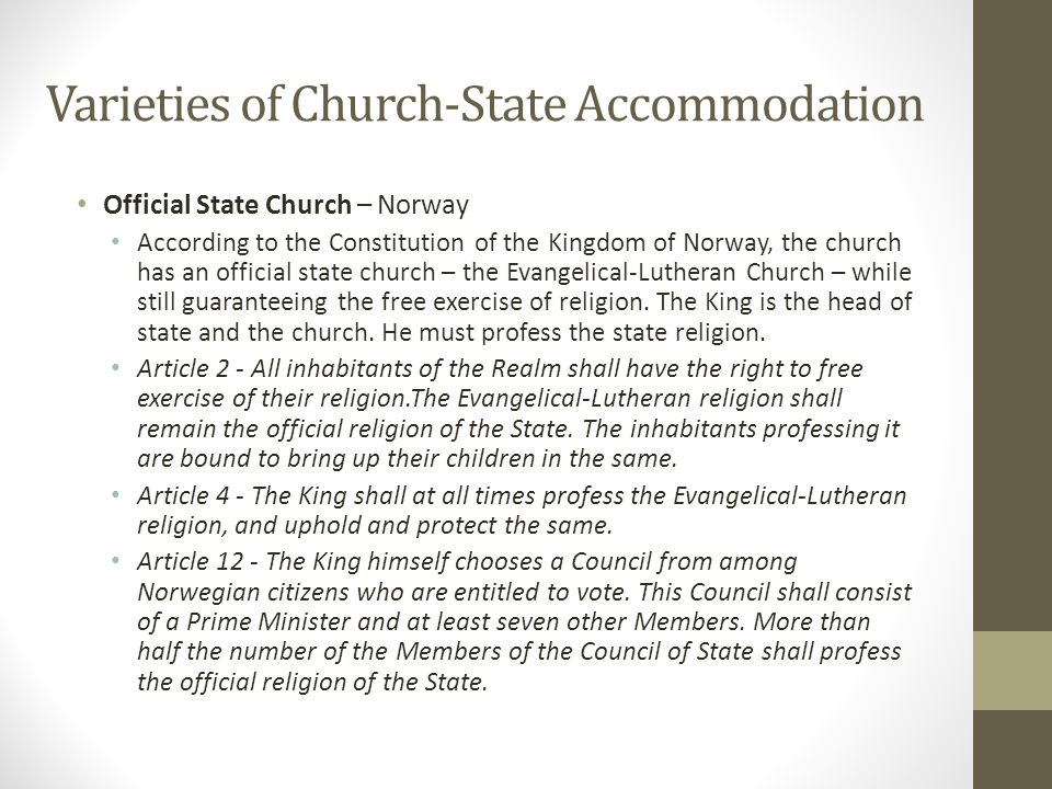 Varieties of Church-State Accommodation Official State Church – Other Countries and varieties Denmark – Evangelical-Luther Church is the official state church; the King is required to be a member; church tax of 1.5%; government contributes an additional 13% to support the state church.