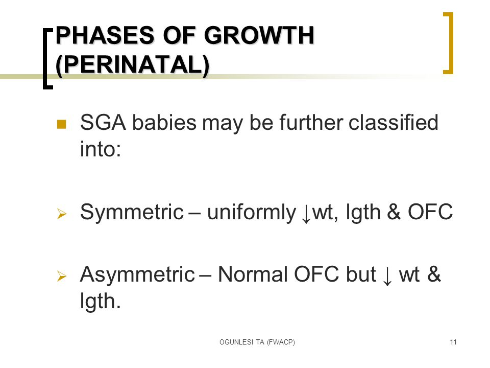 OGUNLESI TA (FWACP)11 PHASES OF GROWTH (PERINATAL) SGA babies may be further classified into:  Symmetric – uniformly ↓wt, lgth & OFC  Asymmetric – Normal OFC but ↓ wt & lgth.