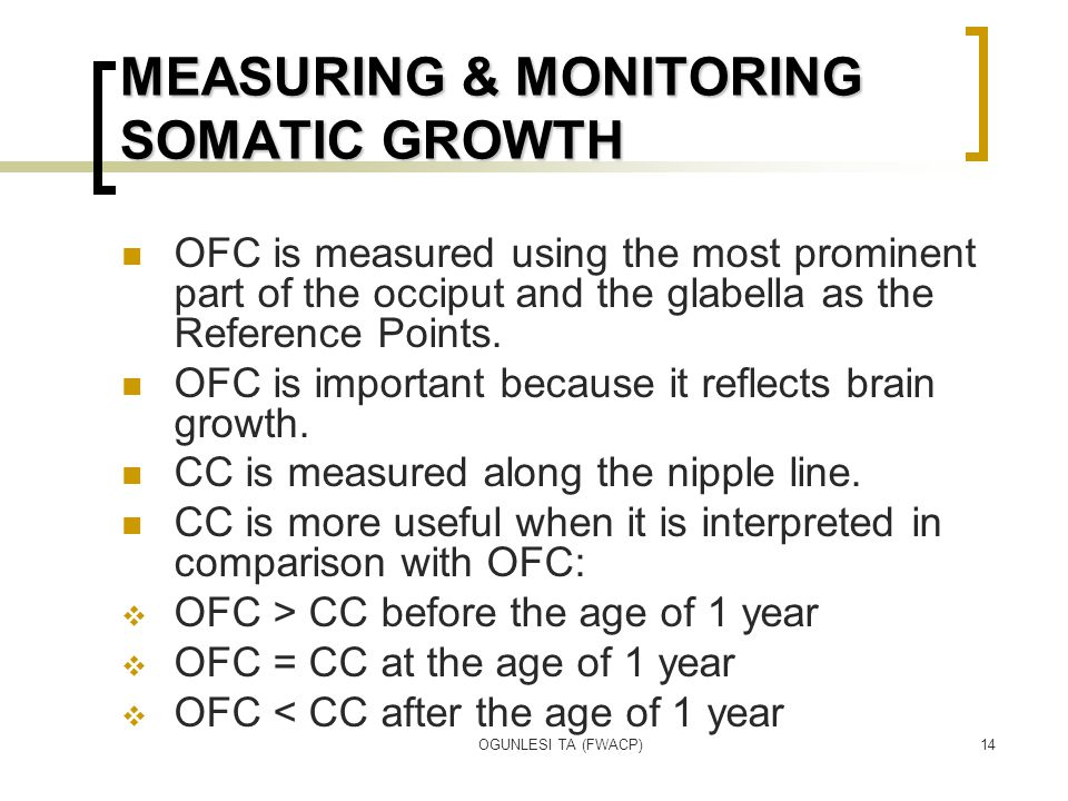 OGUNLESI TA (FWACP)14 MEASURING & MONITORING SOMATIC GROWTH OFC is measured using the most prominent part of the occiput and the glabella as the Refer