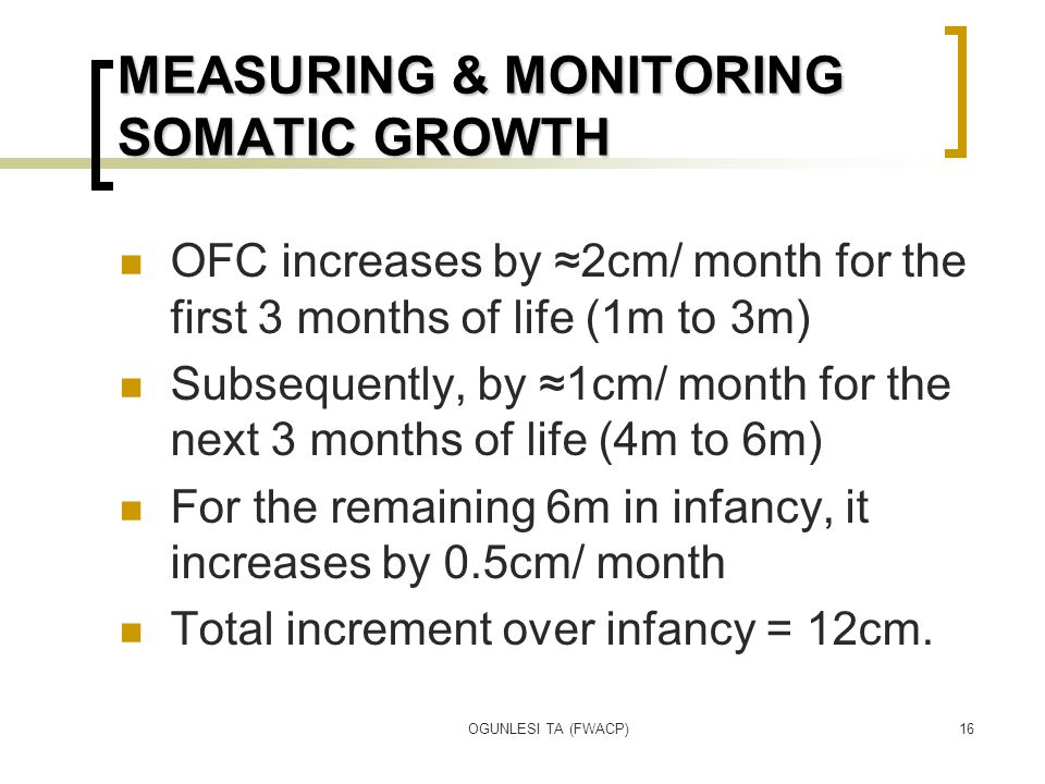 OGUNLESI TA (FWACP)16 MEASURING & MONITORING SOMATIC GROWTH OFC increases by ≈2cm/ month for the first 3 months of life (1m to 3m) Subsequently, by ≈1