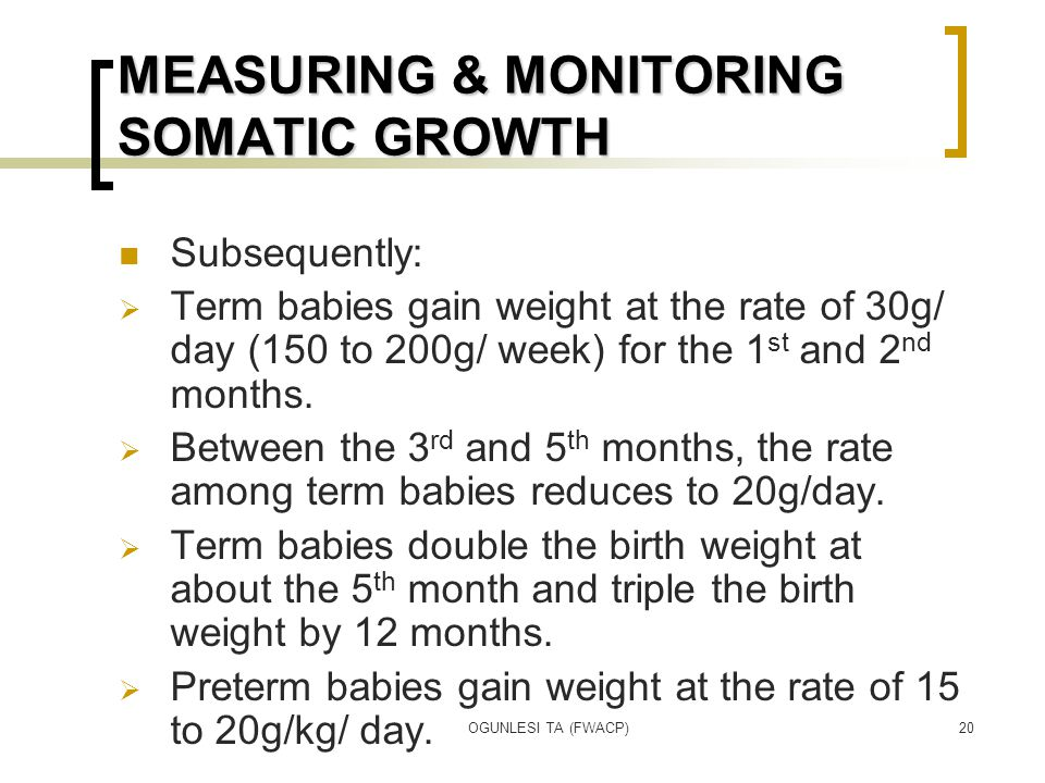 OGUNLESI TA (FWACP)20 MEASURING & MONITORING SOMATIC GROWTH Subsequently:  Term babies gain weight at the rate of 30g/ day (150 to 200g/ week) for the 1 st and 2 nd months.