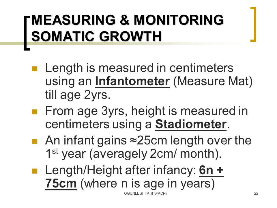 OGUNLESI TA (FWACP)22 MEASURING & MONITORING SOMATIC GROWTH Length is measured in centimeters using an Infantometer (Measure Mat) till age 2yrs. From