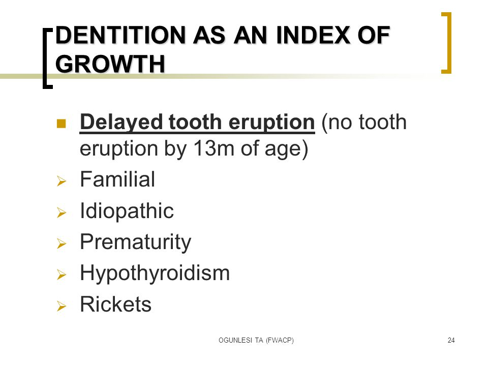 OGUNLESI TA (FWACP)24 DENTITION AS AN INDEX OF GROWTH Delayed tooth eruption (no tooth eruption by 13m of age)  Familial  Idiopathic  Prematurity  Hypothyroidism  Rickets