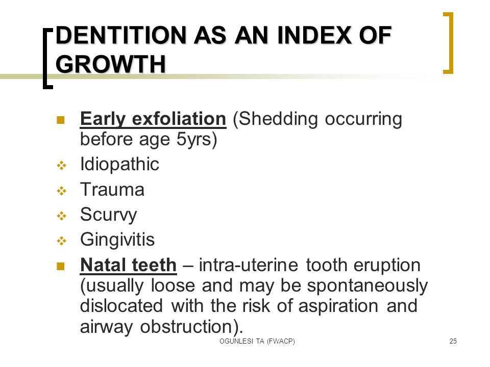 OGUNLESI TA (FWACP)25 DENTITION AS AN INDEX OF GROWTH Early exfoliation (Shedding occurring before age 5yrs)  Idiopathic  Trauma  Scurvy  Gingivit