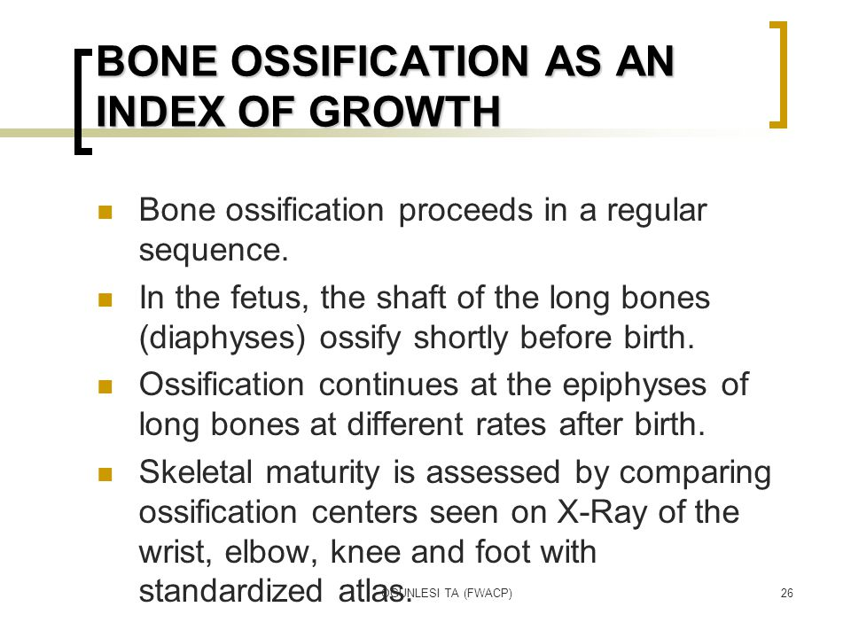OGUNLESI TA (FWACP)26 BONE OSSIFICATION AS AN INDEX OF GROWTH Bone ossification proceeds in a regular sequence. In the fetus, the shaft of the long bo