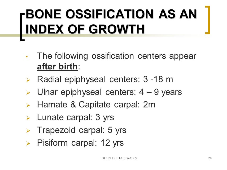 OGUNLESI TA (FWACP)28 BONE OSSIFICATION AS AN INDEX OF GROWTH The following ossification centers appear after birth:  Radial epiphyseal centers: 3 -18 m  Ulnar epiphyseal centers: 4 – 9 years  Hamate & Capitate carpal: 2m  Lunate carpal: 3 yrs  Trapezoid carpal: 5 yrs  Pisiform carpal: 12 yrs