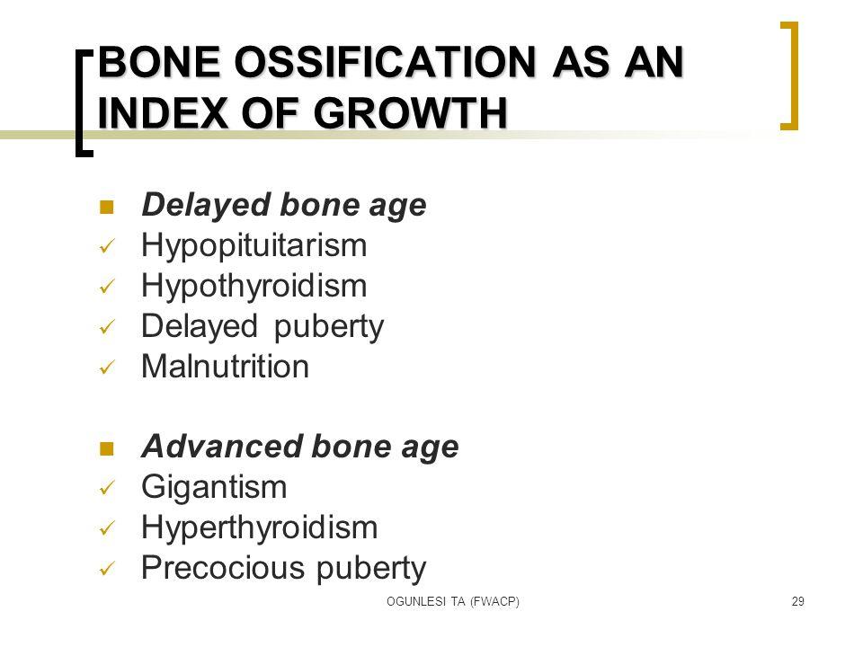 OGUNLESI TA (FWACP)29 BONE OSSIFICATION AS AN INDEX OF GROWTH Delayed bone age Hypopituitarism Hypothyroidism Delayed puberty Malnutrition Advanced bone age Gigantism Hyperthyroidism Precocious puberty