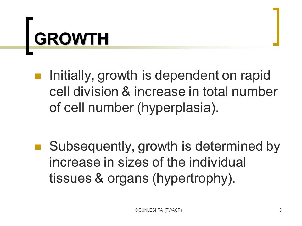 OGUNLESI TA (FWACP)3 GROWTH Initially, growth is dependent on rapid cell division & increase in total number of cell number (hyperplasia). Subsequentl