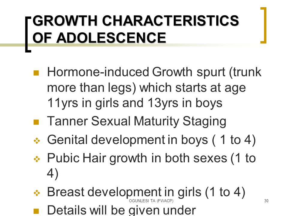 OGUNLESI TA (FWACP)30 GROWTH CHARACTERISTICS OF ADOLESCENCE Hormone-induced Growth spurt (trunk more than legs) which starts at age 11yrs in girls and 13yrs in boys Tanner Sexual Maturity Staging  Genital development in boys ( 1 to 4)  Pubic Hair growth in both sexes (1 to 4)  Breast development in girls (1 to 4) Details will be given under Endocrinology