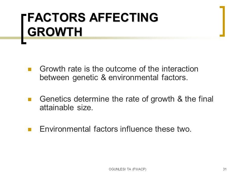 OGUNLESI TA (FWACP)31 FACTORS AFFECTING GROWTH Growth rate is the outcome of the interaction between genetic & environmental factors. Genetics determi