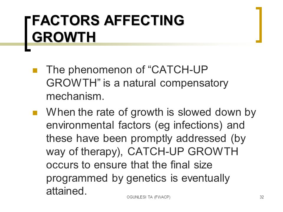 """OGUNLESI TA (FWACP)32 FACTORS AFFECTING GROWTH The phenomenon of """"CATCH-UP GROWTH"""" is a natural compensatory mechanism. When the rate of growth is slo"""