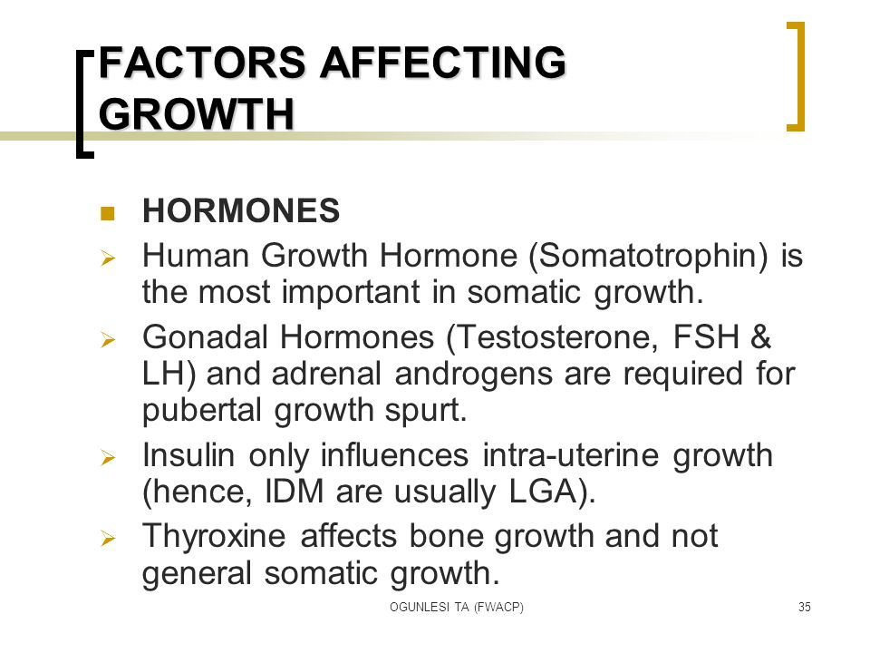 OGUNLESI TA (FWACP)35 FACTORS AFFECTING GROWTH HORMONES  Human Growth Hormone (Somatotrophin) is the most important in somatic growth.