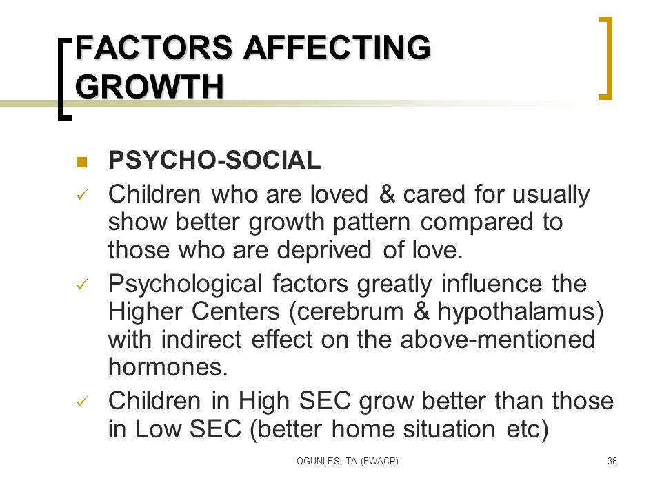 OGUNLESI TA (FWACP)36 FACTORS AFFECTING GROWTH PSYCHO-SOCIAL Children who are loved & cared for usually show better growth pattern compared to those w