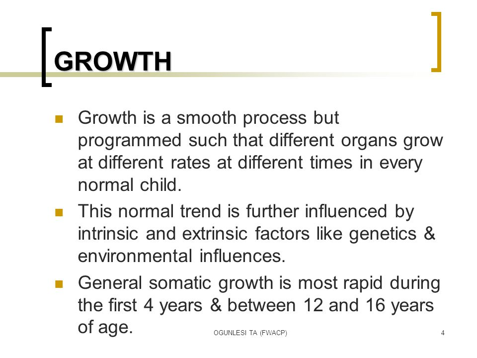 OGUNLESI TA (FWACP)4 GROWTH Growth is a smooth process but programmed such that different organs grow at different rates at different times in every n