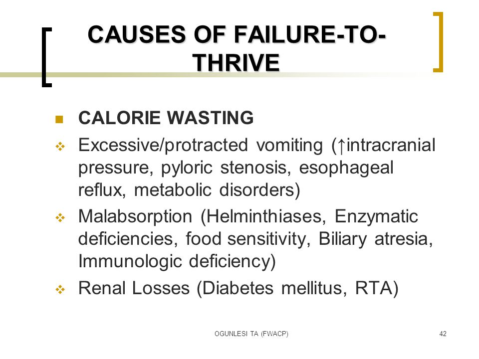 OGUNLESI TA (FWACP)42 CAUSES OF FAILURE-TO- THRIVE CALORIE WASTING  Excessive/protracted vomiting (↑intracranial pressure, pyloric stenosis, esophage