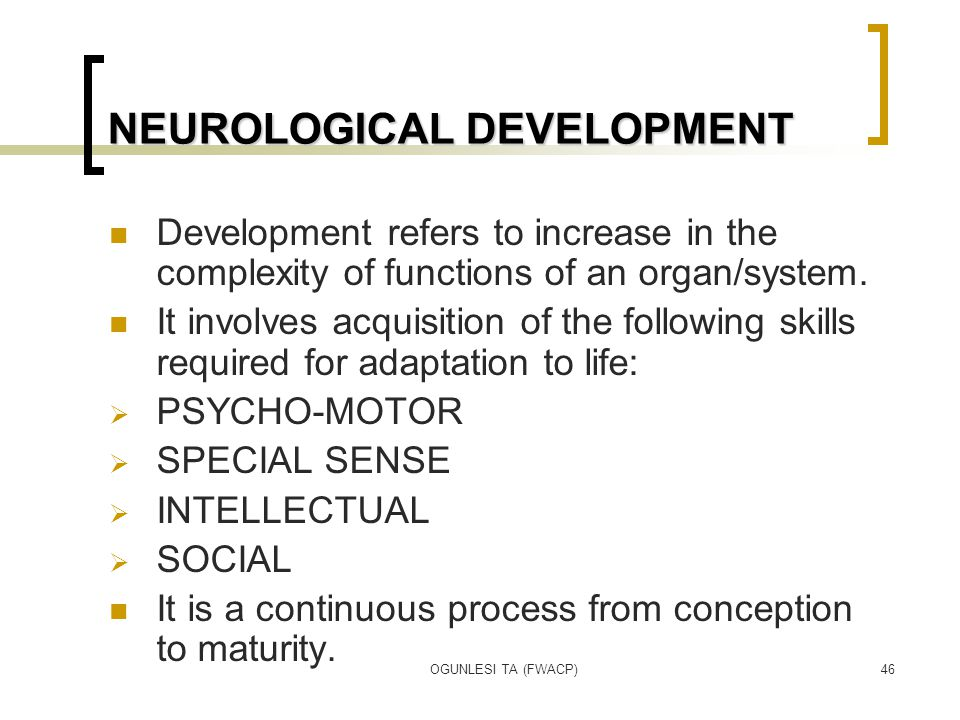OGUNLESI TA (FWACP)46 NEUROLOGICAL DEVELOPMENT Development refers to increase in the complexity of functions of an organ/system. It involves acquisiti