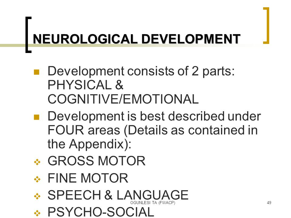 OGUNLESI TA (FWACP)49 NEUROLOGICAL DEVELOPMENT Development consists of 2 parts: PHYSICAL & COGNITIVE/EMOTIONAL Development is best described under FOU
